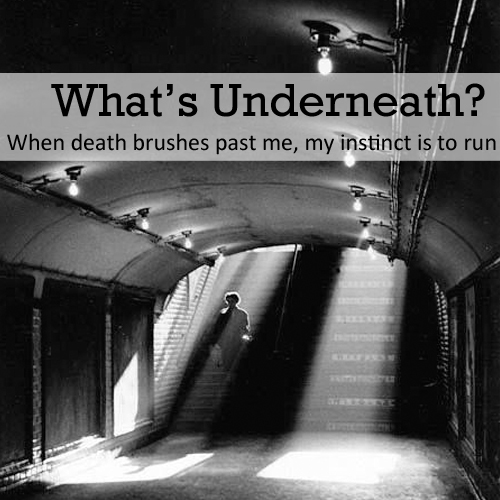 What's Underneath? • When death brushes past me, my instinct is to run • from head-heart-health.com