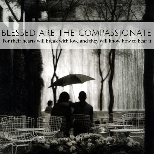 Blessed are the Compassionate • for their hearts will break with love and they will know how to bear it • from head-heart-health.com