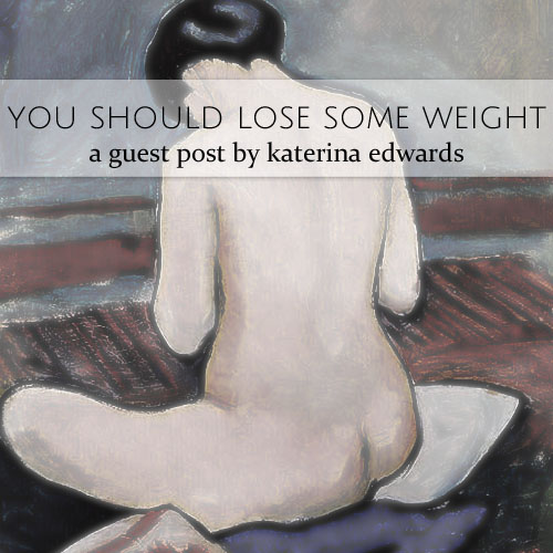 you should lose some weight • katerina edwards