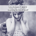 Selfish Grief • Mourning the Loss of Myself