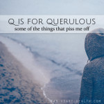 Q is for Querulous • #atozchallenge