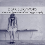 Dear Survivors • a letter to the women of the Duggar tragedy