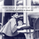 Why your attempts at love are failing (and what to do about it)