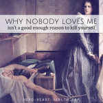 Suicide • Why Nobody Loves Me Isn't a Good Enough Reason to Kill Yourself