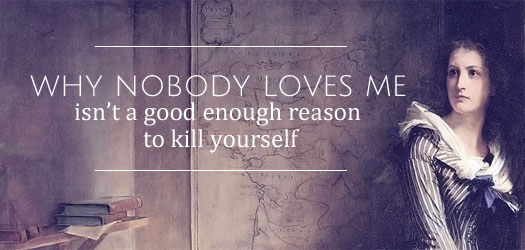 why nobody loves me isn't a good enough reason to kill yourself T
