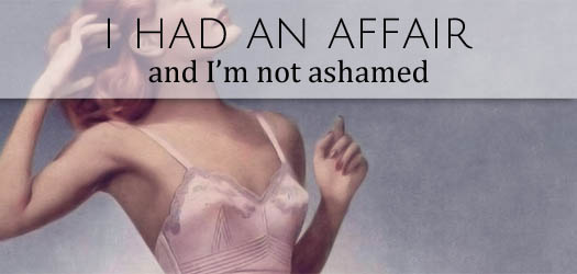 i had an affair and I'm not ashamed T